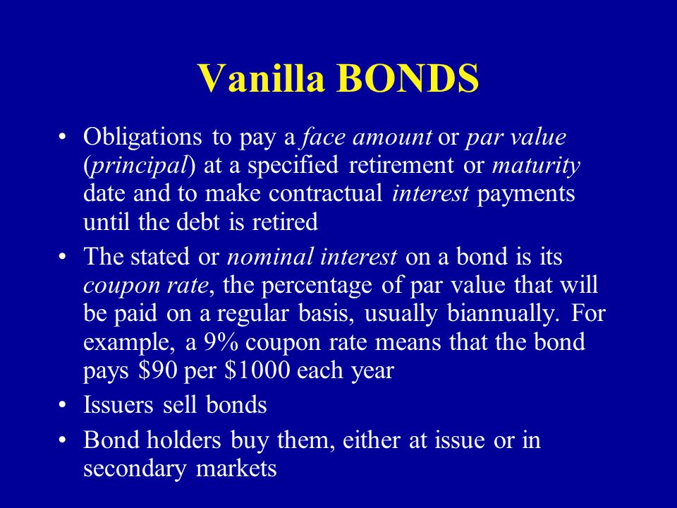 Vanilla BONDS Obligations to pay a face amount or par value (principal) at a specified retirement or maturity date and to make contractual interest pa