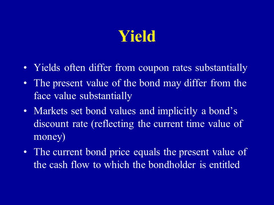Yield Yields often differ from coupon rates substantially The present value of the bond may differ from the face value substantially Markets set bond