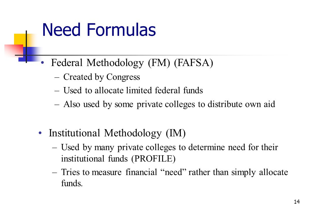 14 Need Formulas Federal Methodology (FM) (FAFSA) –Created by Congress –Used to allocate limited federal funds –Also used by some private colleges to