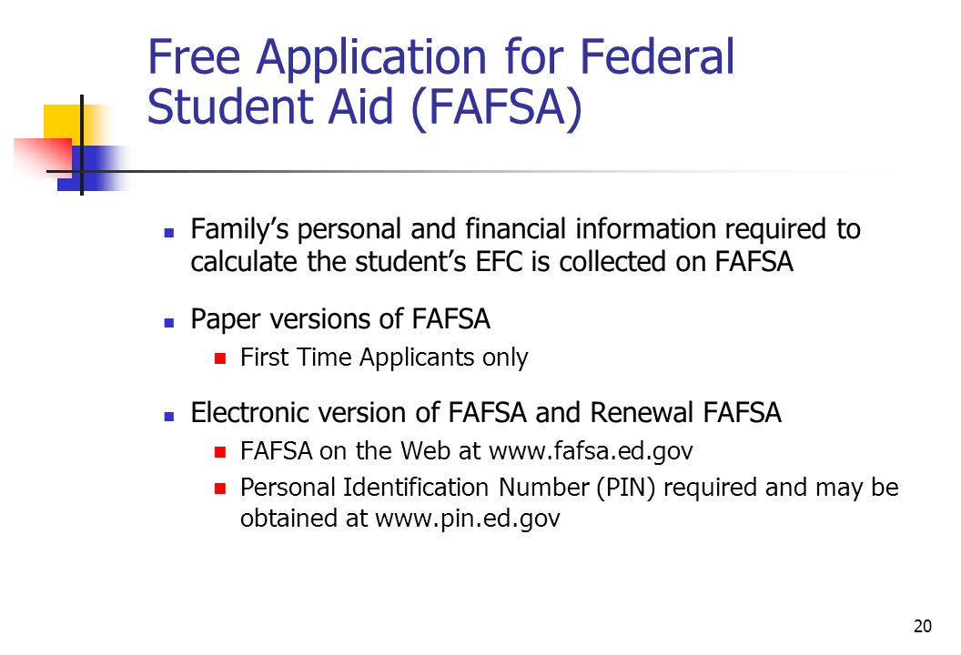 20 Free Application for Federal Student Aid (FAFSA) Family's personal and financial information required to calculate the student's EFC is collected o