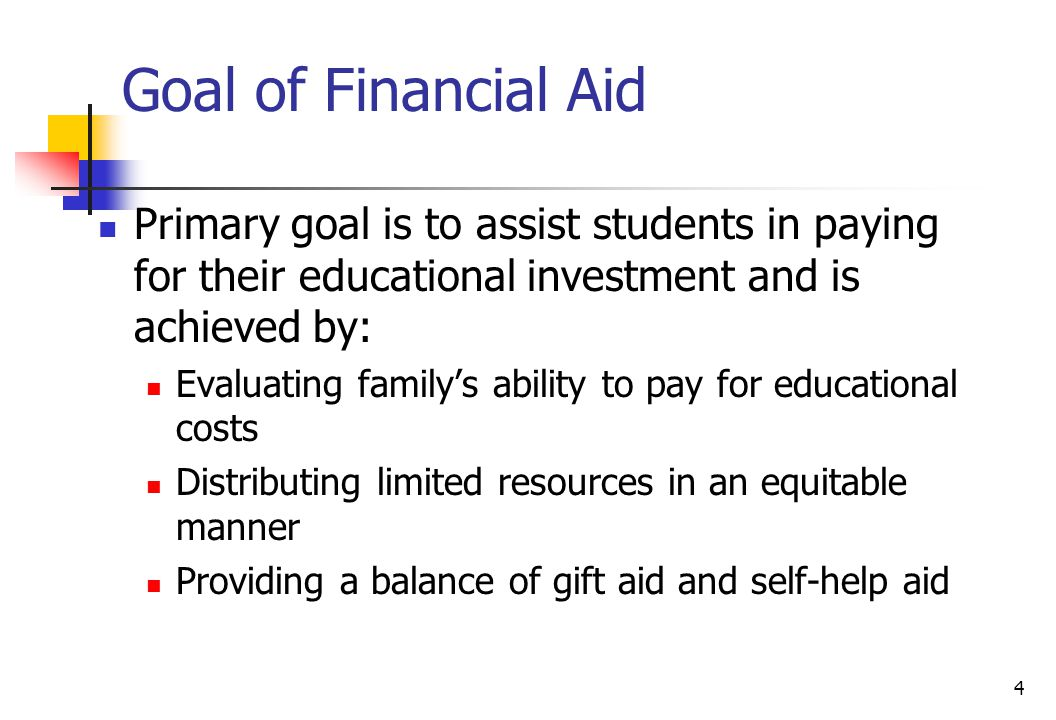 4 Goal of Financial Aid Primary goal is to assist students in paying for their educational investment and is achieved by: Evaluating family's ability