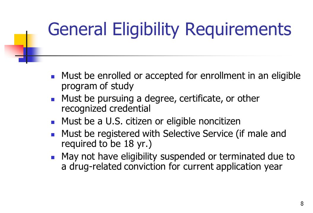 8 General Eligibility Requirements Must be enrolled or accepted for enrollment in an eligible program of study Must be pursuing a degree, certificate,