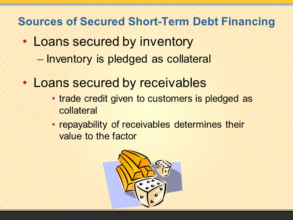 Sources of Secured Short-Term Debt Financing Loans secured by inventory –Inventory is pledged as collateral Loans secured by receivables trade credit given to customers is pledged as collateral repayability of receivables determines their value to the factor