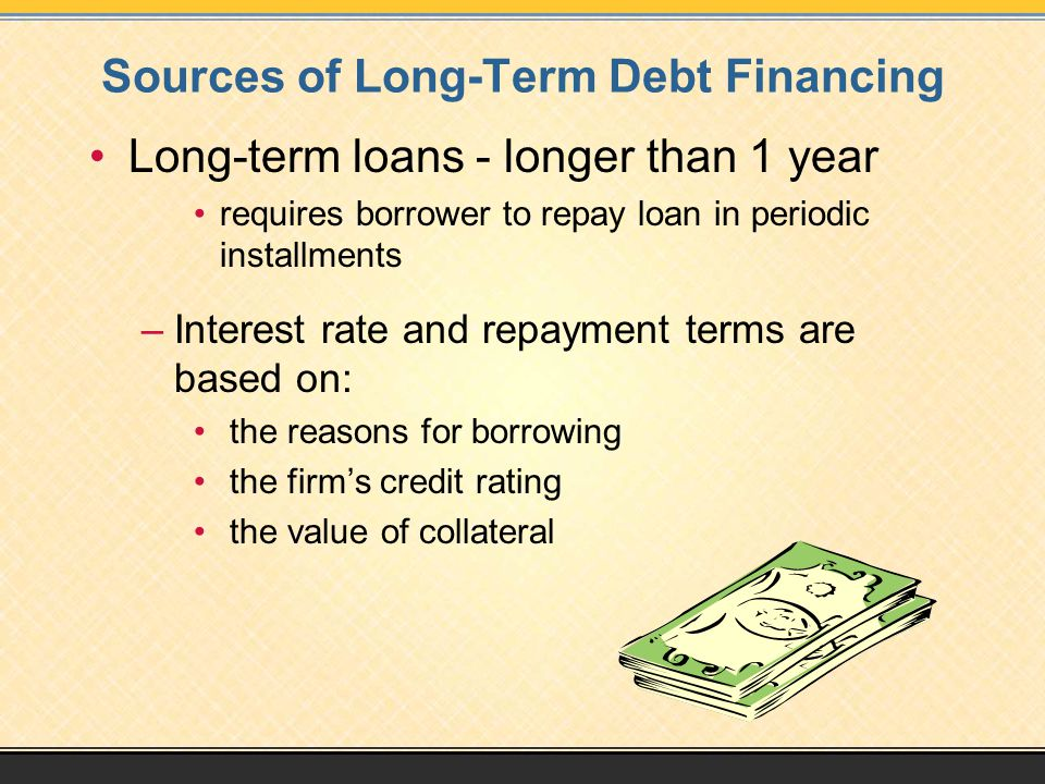 Sources of Long-Term Debt Financing Long-term loans - longer than 1 year requires borrower to repay loan in periodic installments –Interest rate and repayment terms are based on: the reasons for borrowing the firm's credit rating the value of collateral