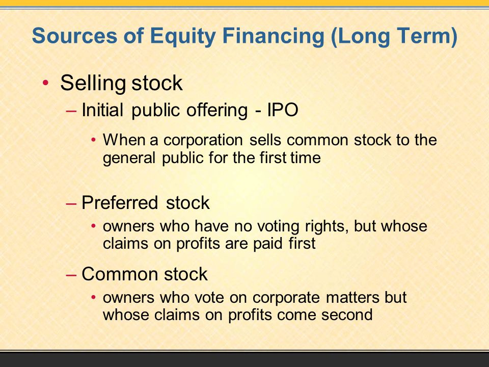 Sources of Equity Financing (Long Term) Selling stock –Initial public offering - IPO When a corporation sells common stock to the general public for the first time –Preferred stock owners who have no voting rights, but whose claims on profits are paid first –Common stock owners who vote on corporate matters but whose claims on profits come second