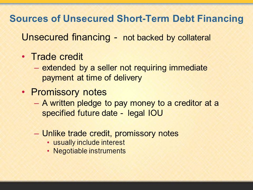 Sources of Unsecured Short-Term Debt Financing Unsecured bank loans –Interest rates vary with borrower's credit rating –Offered through a line or credit, or credit cards Commercial paper –Short-term promissory note issued by a large corporation –Interest rates are usually below that charged by banks for short-term loans –Used to gain interest on unused cash reserves