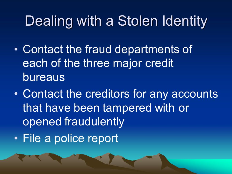 Dealing with a Stolen Identity Contact the fraud departments of each of the three major credit bureaus Contact the creditors for any accounts that have been tampered with or opened fraudulently File a police report