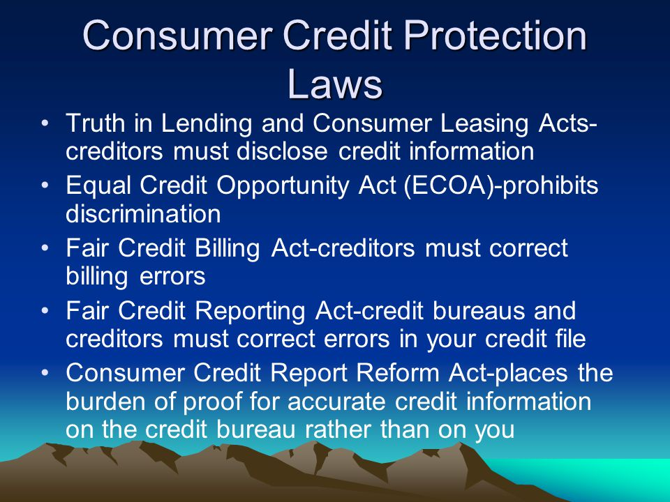 Consumer Credit Protection Laws Truth in Lending and Consumer Leasing Acts- creditors must disclose credit information Equal Credit Opportunity Act (ECOA)-prohibits discrimination Fair Credit Billing Act-creditors must correct billing errors Fair Credit Reporting Act-credit bureaus and creditors must correct errors in your credit file Consumer Credit Report Reform Act-places the burden of proof for accurate credit information on the credit bureau rather than on you