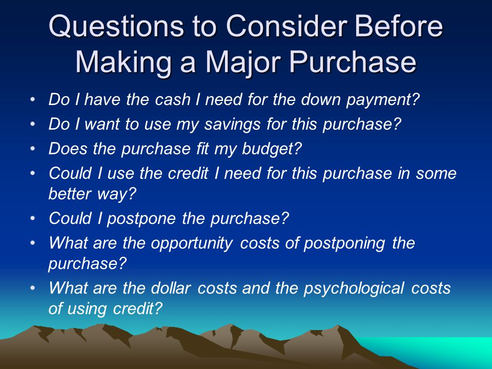 Questions to Consider Before Making a Major Purchase Do I have the cash I need for the down payment.