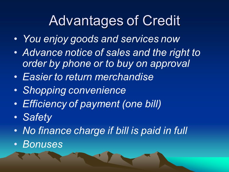 Advantages of Credit You enjoy goods and services now Advance notice of sales and the right to order by phone or to buy on approval Easier to return merchandise Shopping convenience Efficiency of payment (one bill) Safety No finance charge if bill is paid in full Bonuses