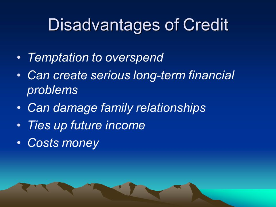 Disadvantages of Credit Temptation to overspend Can create serious long-term financial problems Can damage family relationships Ties up future income Costs money