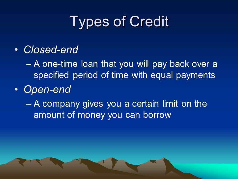 Types of Credit Closed-end –A one-time loan that you will pay back over a specified period of time with equal payments Open-end –A company gives you a certain limit on the amount of money you can borrow