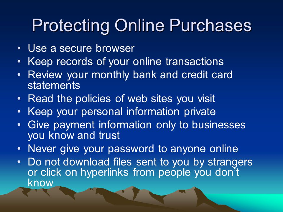 Protecting Online Purchases Use a secure browser Keep records of your online transactions Review your monthly bank and credit card statements Read the policies of web sites you visit Keep your personal information private Give payment information only to businesses you know and trust Never give your password to anyone online Do not download files sent to you by strangers or click on hyperlinks from people you don't know