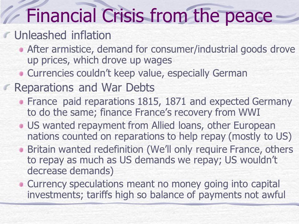 Financial Crisis from the peace Unleashed inflation After armistice, demand for consumer/industrial goods drove up prices, which drove up wages Currencies couldn't keep value, especially German Reparations and War Debts France paid reparations 1815, 1871 and expected Germany to do the same; finance France's recovery from WWI US wanted repayment from Allied loans, other European nations counted on reparations to help repay (mostly to US) Britain wanted redefinition (We'll only require France, others to repay as much as US demands we repay; US wouldn't decrease demands) Currency speculations meant no money going into capital investments; tariffs high so balance of payments not awful