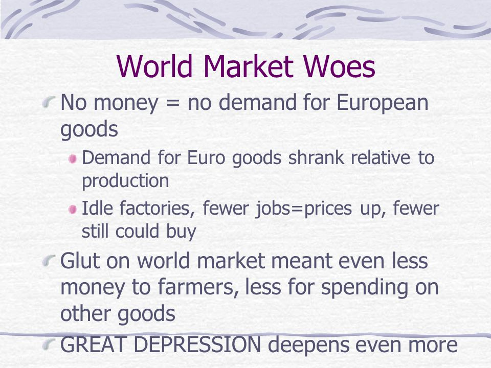 World Market Woes No money = no demand for European goods Demand for Euro goods shrank relative to production Idle factories, fewer jobs=prices up, fewer still could buy Glut on world market meant even less money to farmers, less for spending on other goods GREAT DEPRESSION deepens even more