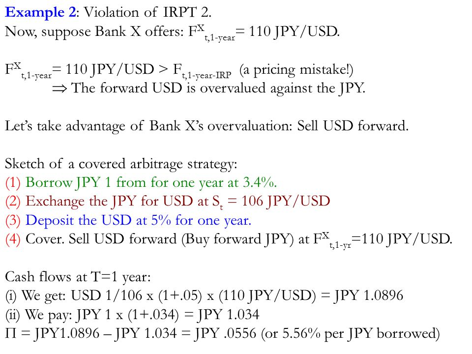 Example 2: Violation of IRPT 2. Now, suppose Bank X offers: F X t,1-year = 110 JPY/USD. F X t,1-year = 110 JPY/USD > F t,1-year-IRP (a pricing mistake