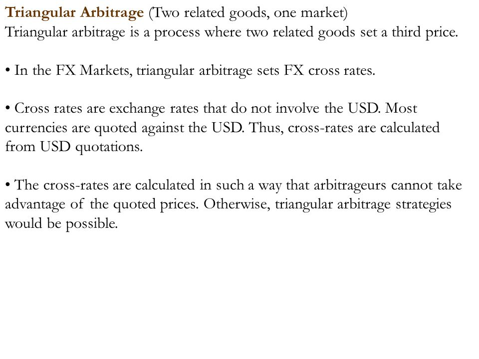 Triangular Arbitrage (Two related goods, one market) Triangular arbitrage is a process where two related goods set a third price. In the FX Markets, t