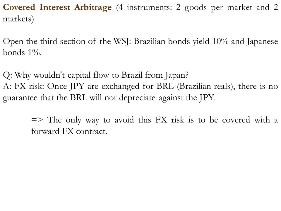 Covered Interest Arbitrage (4 instruments: 2 goods per market and 2 markets) Open the third section of the WSJ: Brazilian bonds yield 10% and Japanese bonds 1%.