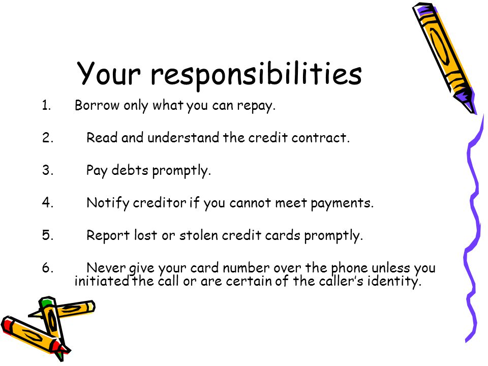 Your responsibilities 1.Borrow only what you can repay. 2. Read and understand the credit contract. 3. Pay debts promptly. 4. Notify creditor if you c