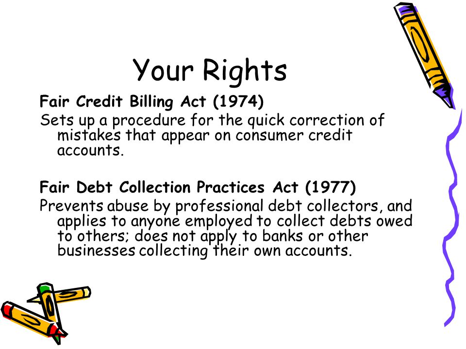 Your Rights Fair Credit Billing Act (1974) Sets up a procedure for the quick correction of mistakes that appear on consumer credit accounts. Fair Debt
