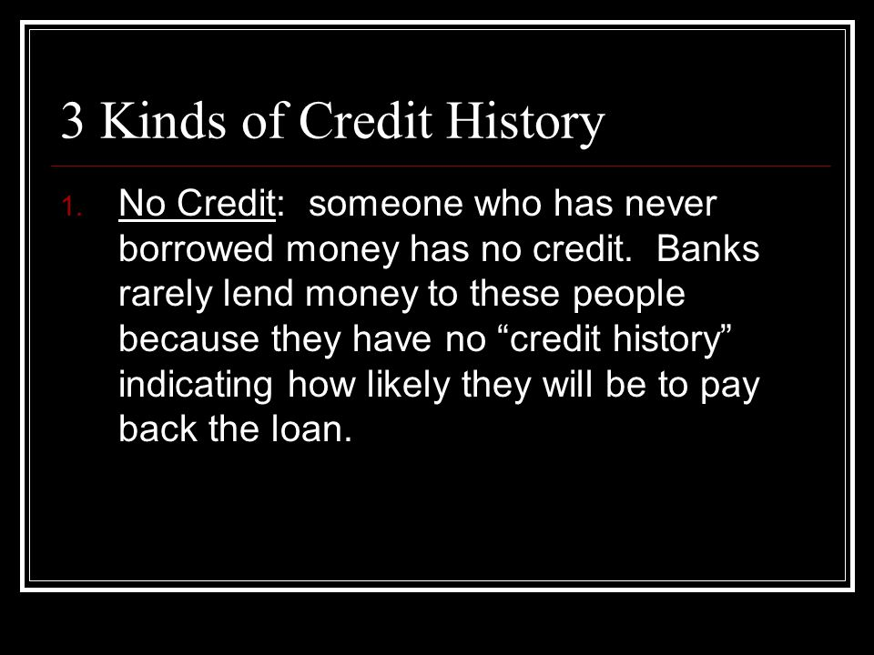 3 Kinds of Credit History 1. No Credit: someone who has never borrowed money has no credit. Banks rarely lend money to these people because they have