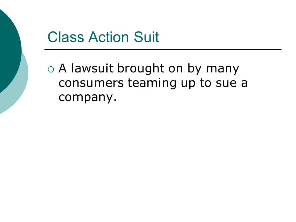 Class Action Suit  A lawsuit brought on by many consumers teaming up to sue a company.