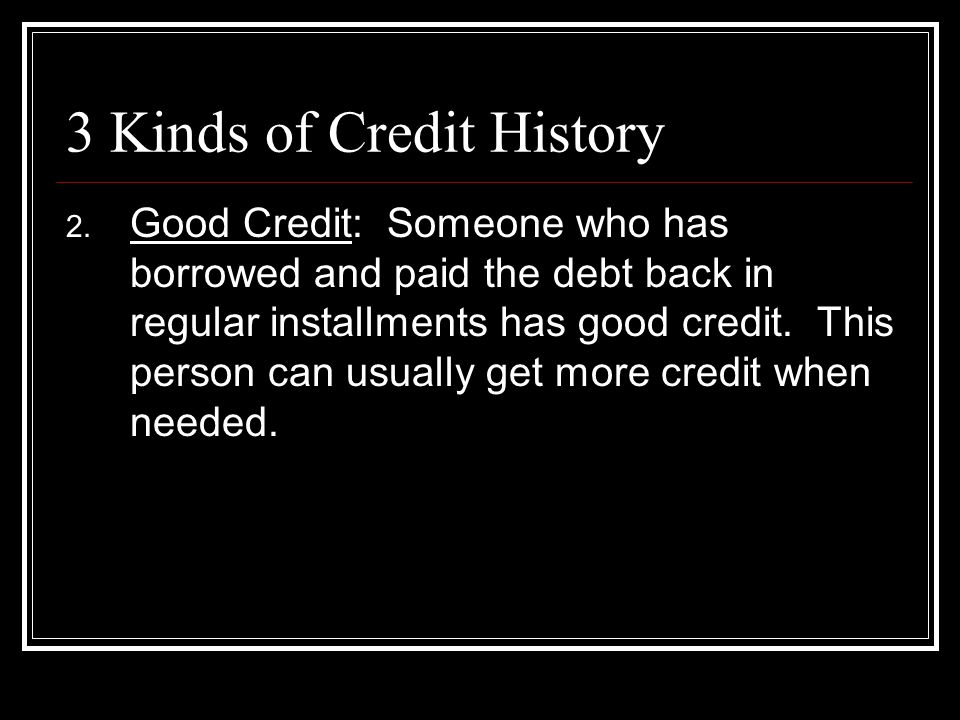 3 Kinds of Credit History 2. Good Credit: Someone who has borrowed and paid the debt back in regular installments has good credit. This person can usu