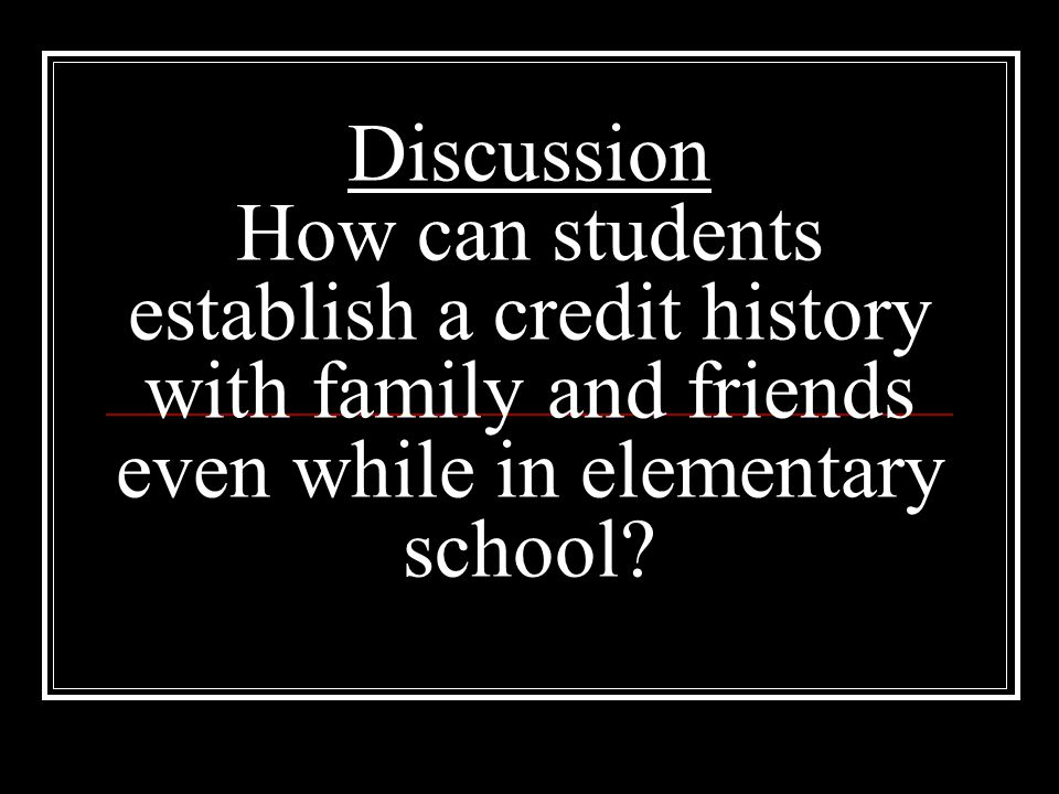 Discussion How can students establish a credit history with family and friends even while in elementary school?