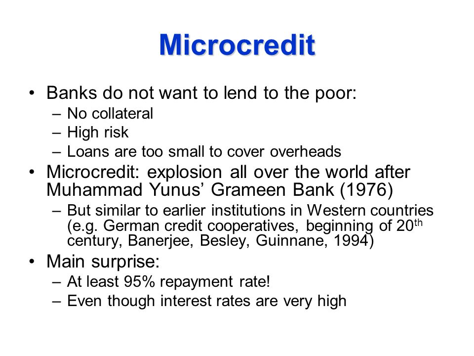 Microcredit Banks do not want to lend to the poor: –No collateral –High risk –Loans are too small to cover overheads Microcredit: explosion all over the world after Muhammad Yunus' Grameen Bank (1976) –But similar to earlier institutions in Western countries (e.g.