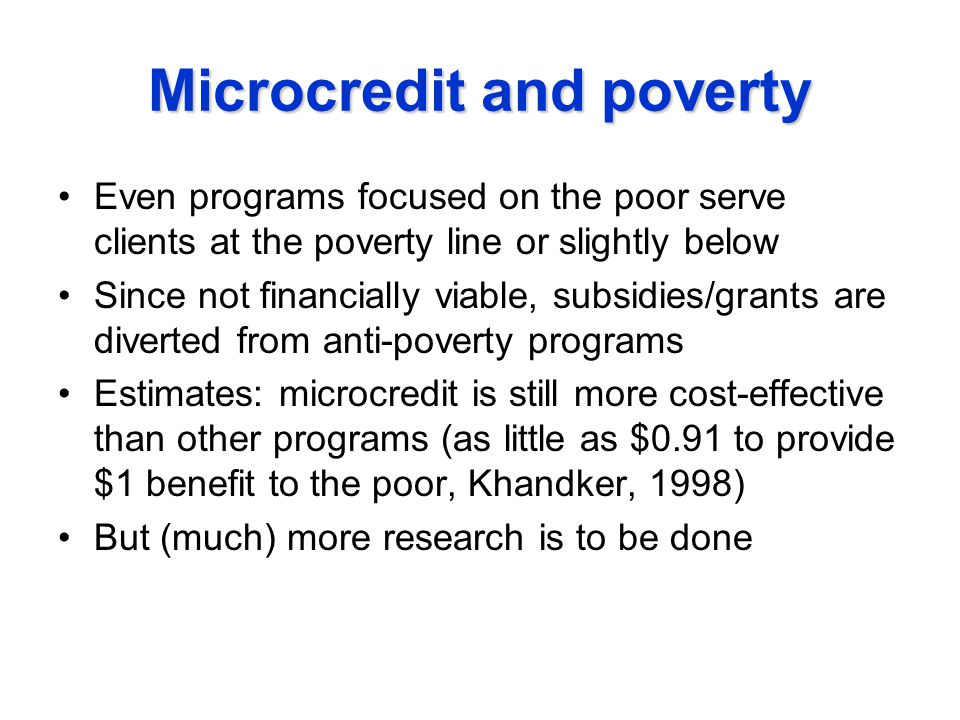 Microcredit and poverty Even programs focused on the poor serve clients at the poverty line or slightly below Since not financially viable, subsidies/grants are diverted from anti-poverty programs Estimates: microcredit is still more cost-effective than other programs (as little as $0.91 to provide $1 benefit to the poor, Khandker, 1998) But (much) more research is to be done