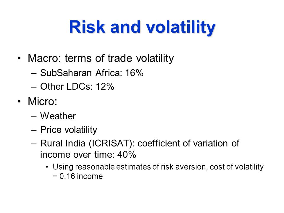 Risk and volatility Macro: terms of trade volatility –SubSaharan Africa: 16% –Other LDCs: 12% Micro: –Weather –Price volatility –Rural India (ICRISAT): coefficient of variation of income over time: 40% Using reasonable estimates of risk aversion, cost of volatility = 0.16 income