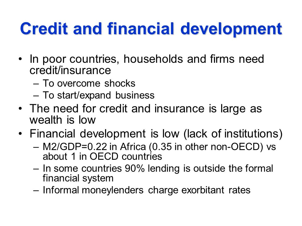Credit and financial development In poor countries, households and firms need credit/insurance –To overcome shocks –To start/expand business The need for credit and insurance is large as wealth is low Financial development is low (lack of institutions) –M2/GDP=0.22 in Africa (0.35 in other non-OECD) vs about 1 in OECD countries –In some countries 90% lending is outside the formal financial system –Informal moneylenders charge exorbitant rates
