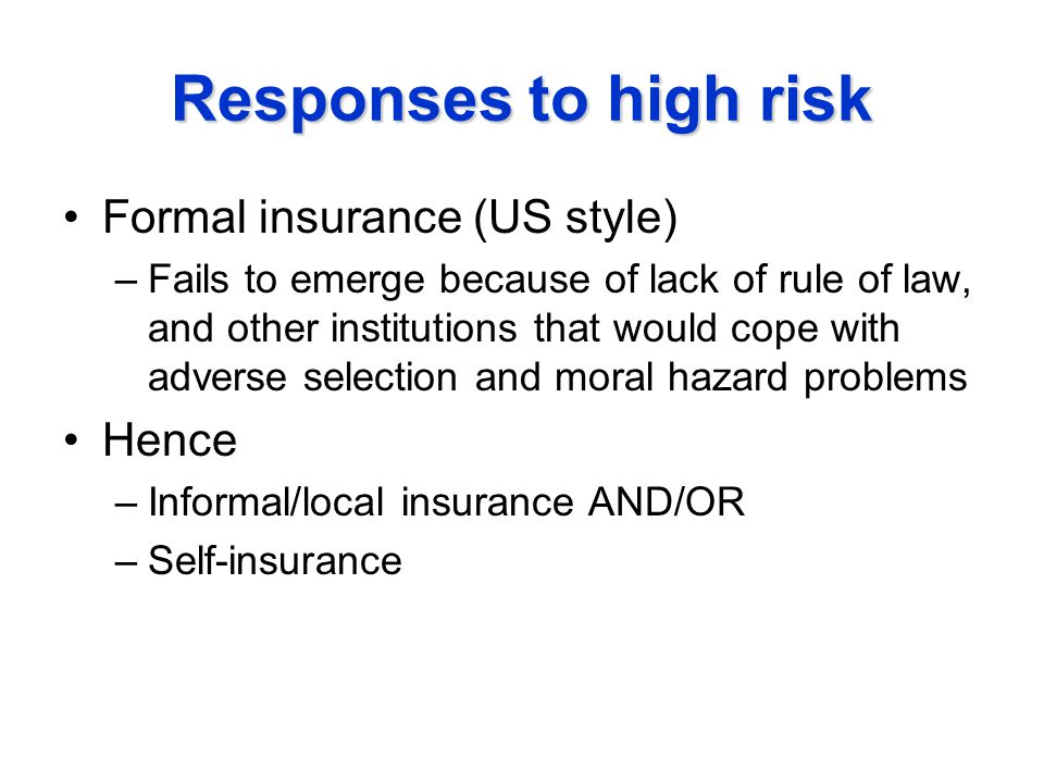 Responses to high risk Formal insurance (US style) –Fails to emerge because of lack of rule of law, and other institutions that would cope with adverse selection and moral hazard problems Hence –Informal/local insurance AND/OR –Self-insurance