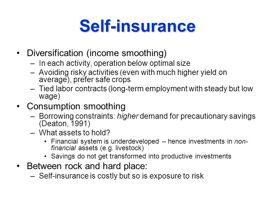 Self-insurance Diversification (income smoothing) –In each activity, operation below optimal size –Avoiding risky activities (even with much higher yield on average), prefer safe crops –Tied labor contracts (long-term employment with steady but low wage) Consumption smoothing –Borrowing constraints: higher demand for precautionary savings (Deaton, 1991) –What assets to hold.