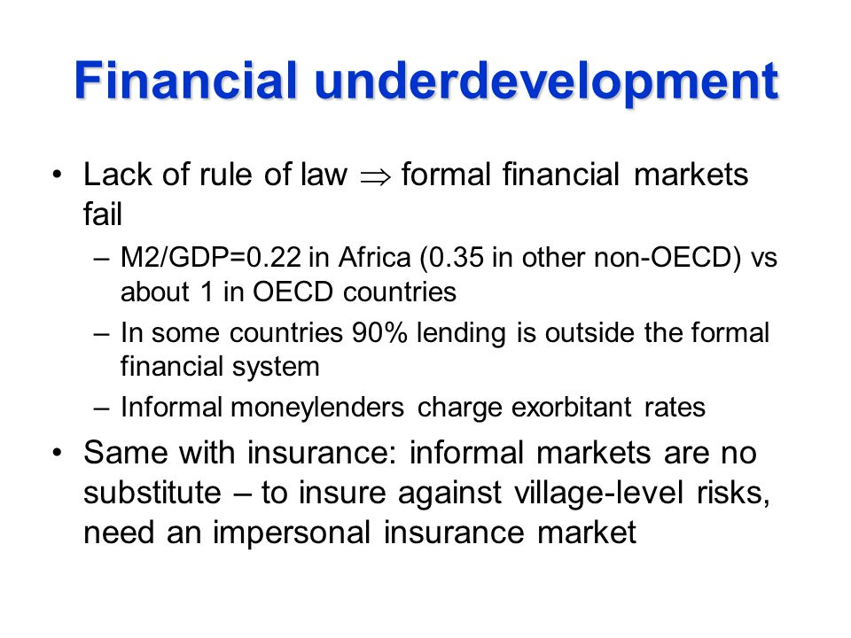 Financial underdevelopment Lack of rule of law  formal financial markets fail –M2/GDP=0.22 in Africa (0.35 in other non-OECD) vs about 1 in OECD countries –In some countries 90% lending is outside the formal financial system –Informal moneylenders charge exorbitant rates Same with insurance: informal markets are no substitute – to insure against village-level risks, need an impersonal insurance market