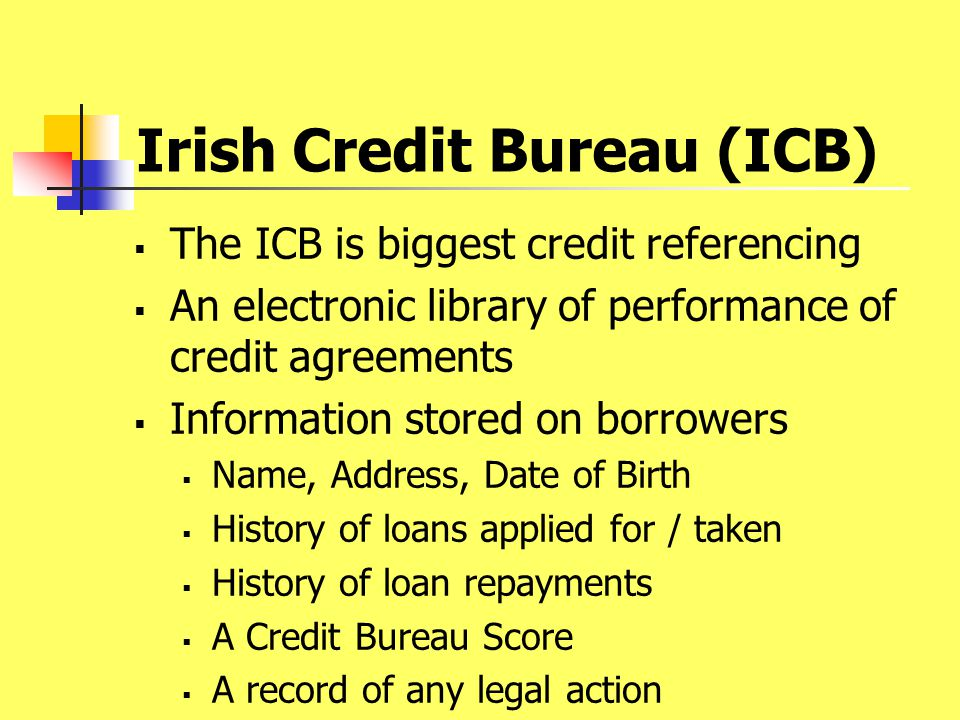 Irish Credit Bureau (ICB)  The ICB is biggest credit referencing  An electronic library of performance of credit agreements  Information stored on borrowers  Name, Address, Date of Birth  History of loans applied for / taken  History of loan repayments  A Credit Bureau Score  A record of any legal action