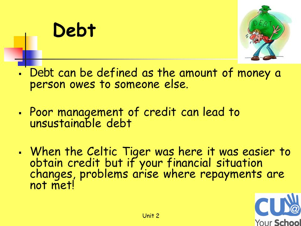 Unit 2 Debt  Debt can be defined as the amount of money a person owes to someone else.