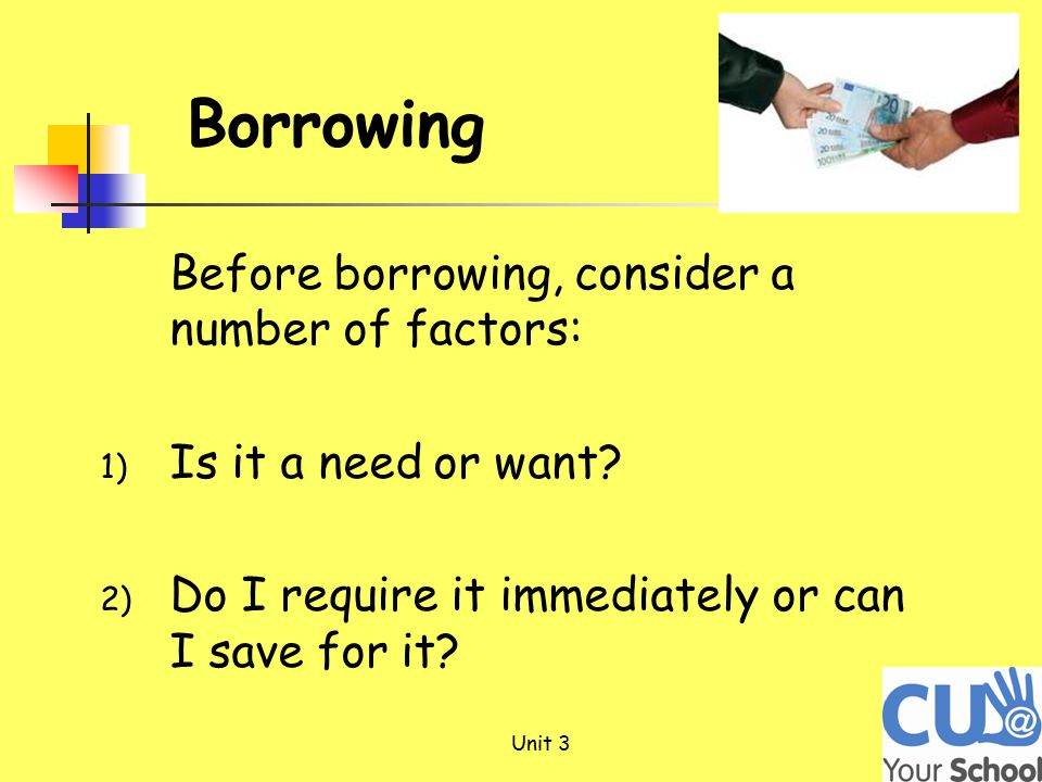 Before borrowing, consider a number of factors: 1) Is it a need or want.