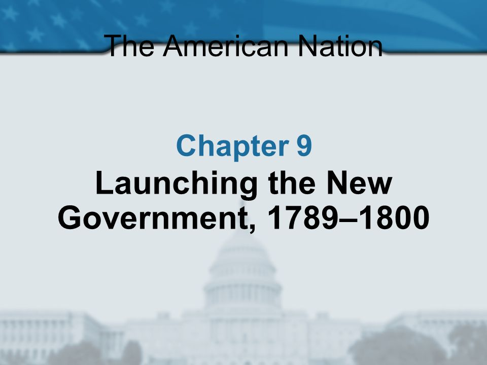 The American Nation Section 1: Washington Takes Office Section 2: Creating a Foreign Policy Section 3: Political Parties Emerge Section 4: The Second President Chapter 9: Launching the New Government, 1789–1800