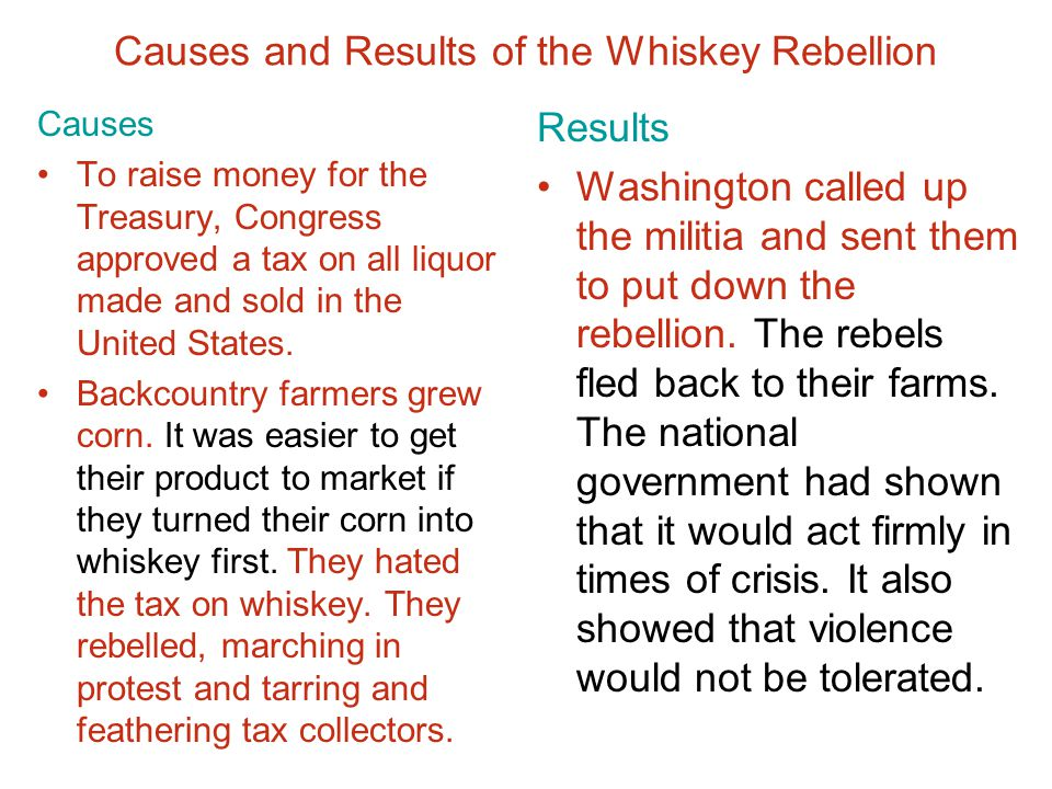 Chapter 9, Section 1 Causes and Results of the Whiskey Rebellion Causes To raise money for the Treasury, Congress approved a tax on all liquor made an