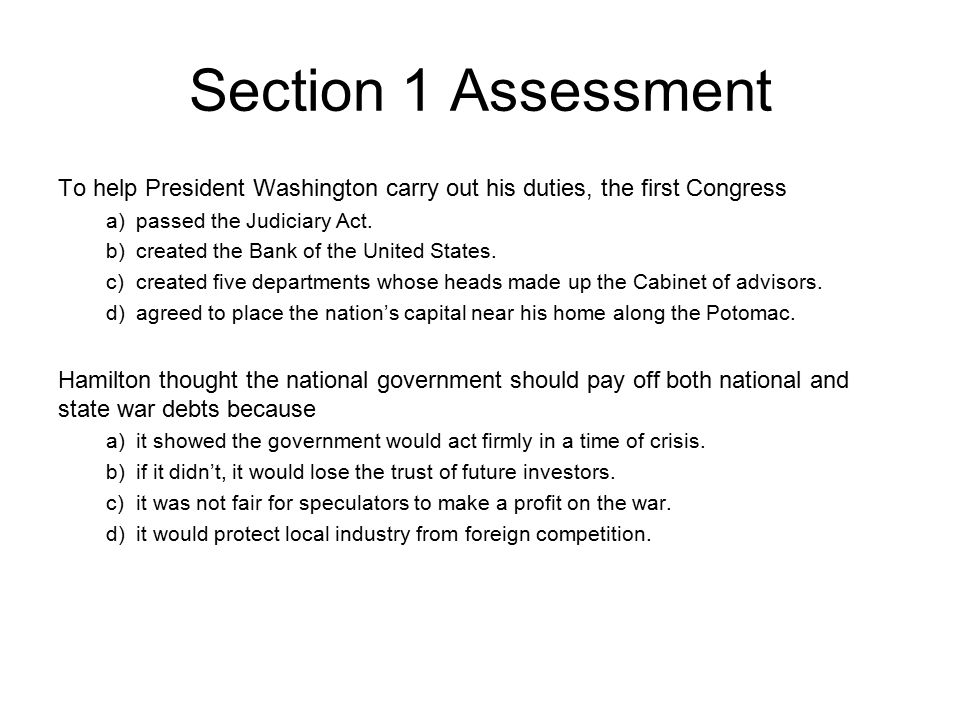 Chapter 9, Section 1 Section 1 Assessment To help President Washington carry out his duties, the first Congress a) passed the Judiciary Act. b) create