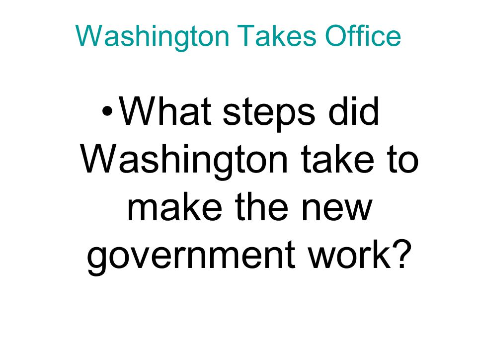 Chapter 9, Section 1 Washington Takes Office What steps did Washington take to make the new government work?