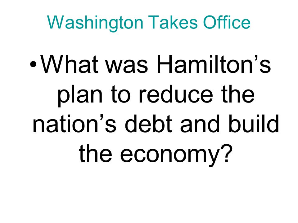 Chapter 9, Section 1 Washington Takes Office What was Hamilton's plan to reduce the nation's debt and build the economy?
