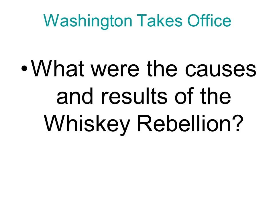 Chapter 9, Section 1 Causes and Results of the Whiskey Rebellion Causes To raise money for the Treasury, Congress approved a tax on all liquor made and sold in the United States.