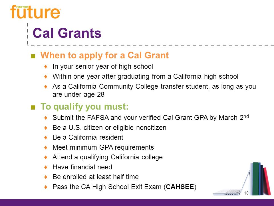 Cal Grants ■When to apply for a Cal Grant ♦In your senior year of high school ♦Within one year after graduating from a California high school ♦As a California Community College transfer student, as long as you are under age 28 ■To qualify you must: ♦Submit the FAFSA and your verified Cal Grant GPA by March 2 nd ♦Be a U.S.