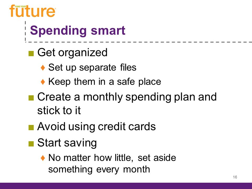 Spending smart ■Get organized ♦Set up separate files ♦Keep them in a safe place ■Create a monthly spending plan and stick to it ■Avoid using credit cards ■Start saving ♦No matter how little, set aside something every month 16