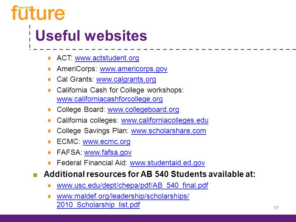 Useful websites ♦ACT: www.actstudent.orgwww.actstudent.org ♦AmeriCorps: www.americorps.govwww.americorps.gov ♦Cal Grants: www.calgrants.orgwww.calgrants.org ♦California Cash for College workshops: www.californiacashforcollege.org www.californiacashforcollege.org ♦College Board: www.collegeboard.orgwww.collegeboard.org ♦California colleges: www.californiacolleges.eduwww.californiacolleges.edu ♦College Savings Plan: www.scholarshare.comwww.scholarshare.com ♦ECMC: www.ecmc.orgwww.ecmc.org ♦FAFSA: www.fafsa.govwww.fafsa.gov ♦Federal Financial Aid: www.studentaid.ed.govwww.studentaid.ed.gov ■Additional resources for AB 540 Students available at: ♦www.usc.edu/dept/chepa/pdf/AB_540_final.pdfwww.usc.edu/dept/chepa/pdf/AB_540_final.pdf ♦www.maldef.org/leadership/scholarships/ 2010_Scholarship_list.pdfwww.maldef.org/leadership/scholarships/ 2010_Scholarship_list.pdf 17