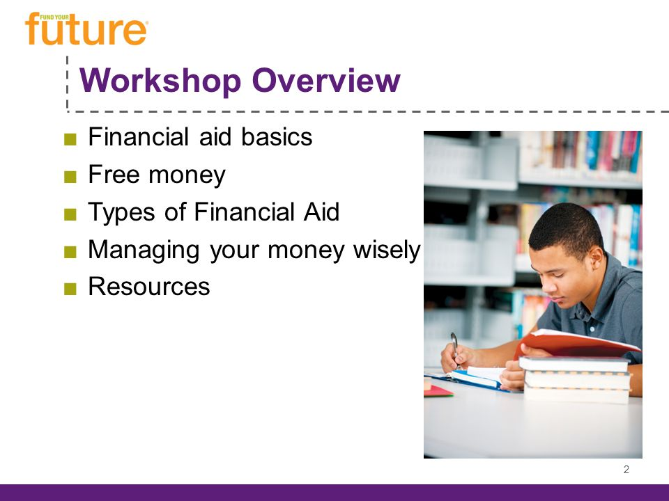 Workshop Overview ■Financial aid basics ■Free money ■Types of Financial Aid ■Managing your money wisely ■Resources 2