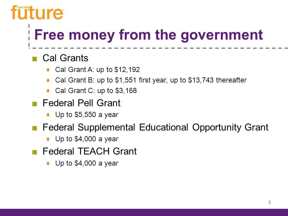 Free money from the government ■Cal Grants ♦Cal Grant A: up to $12,192 ♦Cal Grant B: up to $1,551 first year, up to $13,743 thereafter ♦Cal Grant C: up to $3,168 ■Federal Pell Grant ♦Up to $5,550 a year ■Federal Supplemental Educational Opportunity Grant ♦Up to $4,000 a year ■Federal TEACH Grant ♦Up to $4,000 a year 5