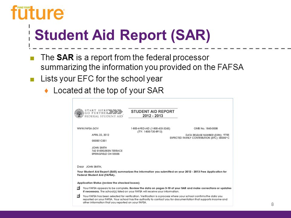 Student Aid Report (SAR) ■The SAR is a report from the federal processor summarizing the information you provided on the FAFSA ■Lists your EFC for the school year ♦Located at the top of your SAR 8